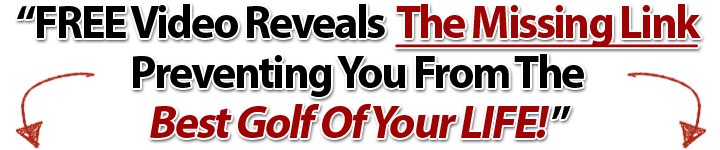 Free Video Reveals The Missing Link Preventing You From The Best Golf Of Your Life...